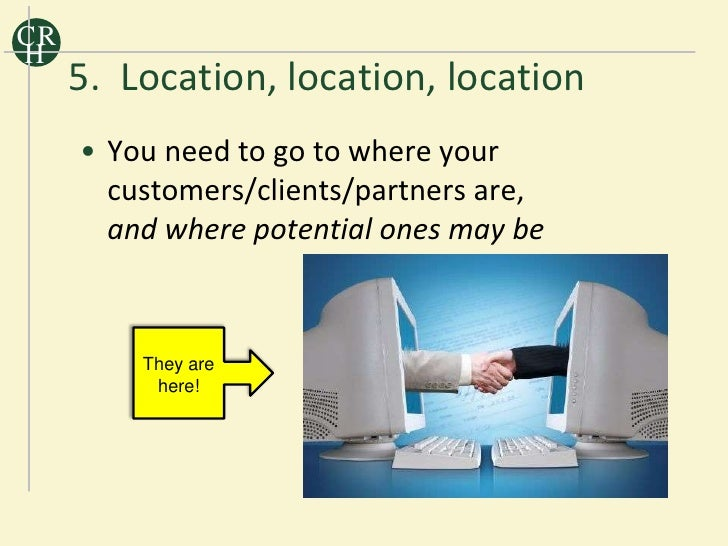 CR H      5. Location, location, location      • You need to go to where your        customers/clients/partners        are...