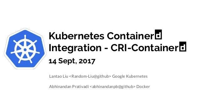 Kubernetes Container Integration - CRI-Container 14 Sept, 2017 Lantao Liu <Random-Liu@github> Google Kubernetes Abhinandan...