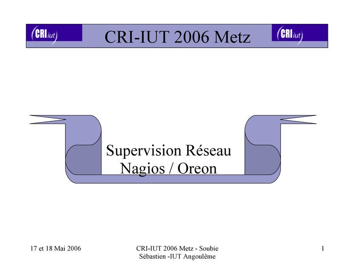 CRI-IUT 2006 Metz                    Supervision Réseau                      Nagios / Oreon17 et 18 Mai 2006       CRI-IUT...