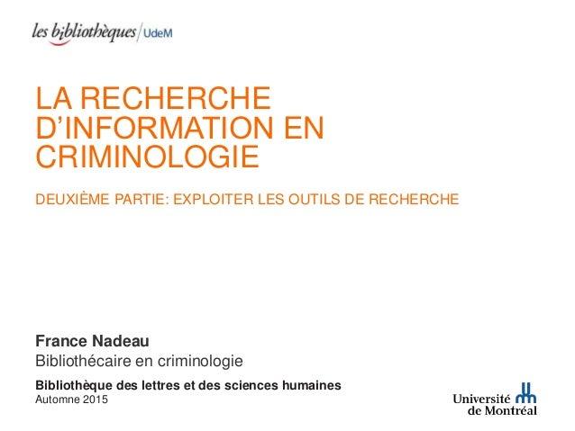 LA RECHERCHE D'INFORMATION EN CRIMINOLOGIE DEUXIÈME PARTIE: EXPLOITER LES OUTILS DE RECHERCHE France Nadeau Bibliothécaire...