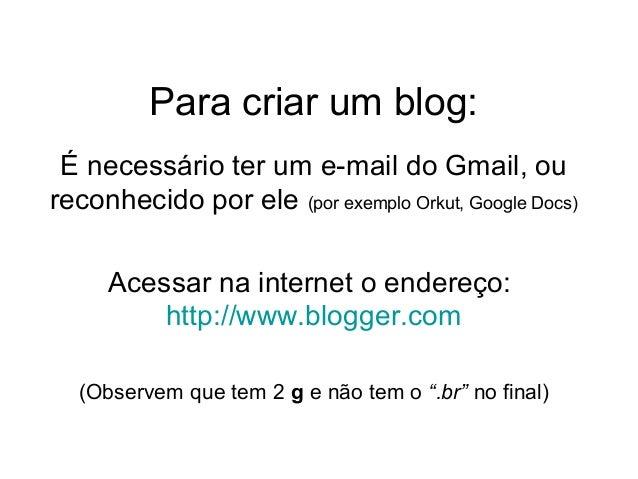 Para criar um blog:É necessário ter um e-mail do Gmail, oureconhecido por ele (por exemplo Orkut, Google Docs)Acessar na i...