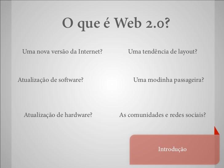 O que é Web 2.0? Uma nova versão da Internet?      Uma tendência de layout?Atualização de so ware?              Uma modinh...