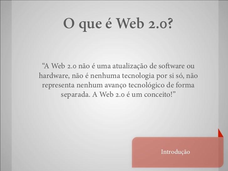 """O que é Web 2.0? """"A Web 2.0 não é uma atualização de so ware ouhardware, não é nenhuma tecnologia por si só, não represent..."""