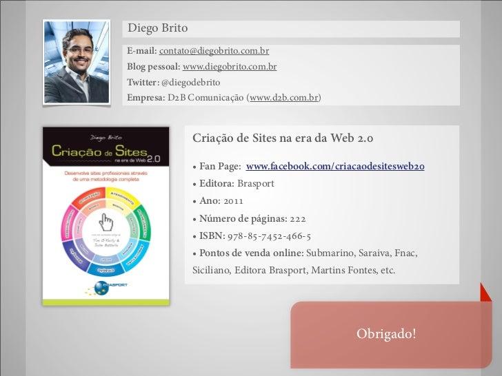 Diego BritoE-mail: contato@diegobrito.com.brBlog pessoal: www.diegobrito.com.brTwitter: @diegodebritoEmpresa: D2B Comunica...