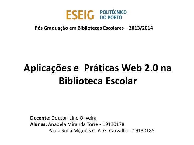 Pós Graduação em Bibliotecas Escolares – 2013/2014 Aplicações e Práticas Web 2.0 na Biblioteca Escolar Docente: Doutor Lin...