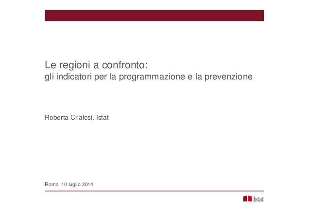 Le regioni a confronto: gli indicatori per la programmazione e la prevenzione Roberta Crialesi, Istat Roma, 10 luglio 2014