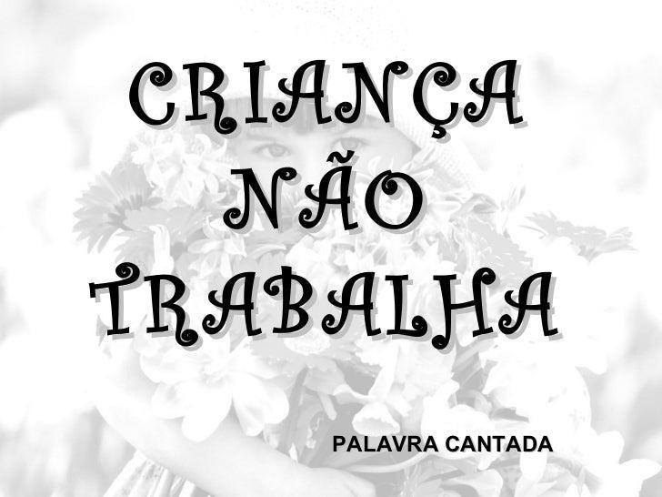 CRIANÇA   NÃOTRABALHA    PALAVRA CANTADA