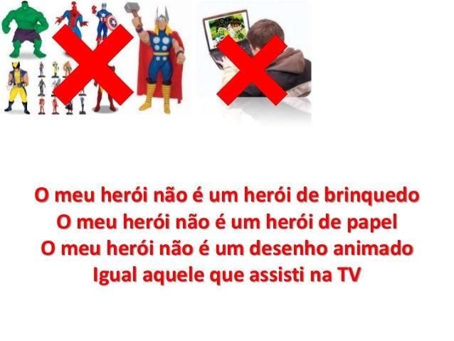 O meu herói não é um herói de brinquedo  O meu herói não é um herói de papel  O meu herói não é um desenho animado  Igual ...
