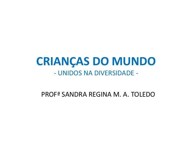 CRIANÇAS DO MUNDO  - UNIDOS NA DIVERSIDADE -  PROFª SANDRA REGINA M. A. TOLEDO