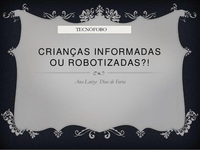 CRIANÇAS INFORMADAS OU ROBOTIZADAS?! Ana Luiza Dias de Faria TECNÓFOBO