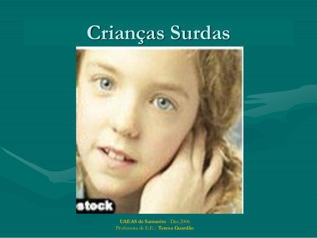 UAEAS de Santarém - Dez.2006 Professora de E.E.: Teresa Guardão Crianças Surdas