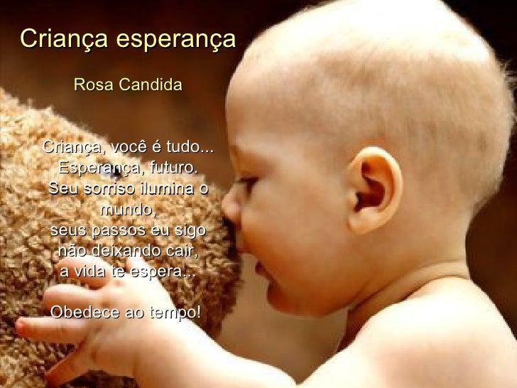 Criança esperança Rosa Candida   Criança, você é tudo... Esperança, futuro. Seu sorriso ilumina o mundo, seus passos eu ...