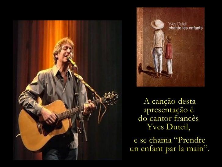 """A canção desta apresentação é  do cantor francês  Yves Duteil,  e se chama """" Prendre un enfant par la main """"."""