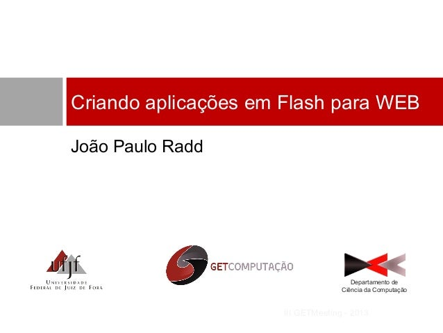 Criando aplicações em Flash para WEB João Paulo Radd  Departamento de Ciência da Computação  III GETMeeting - 2013