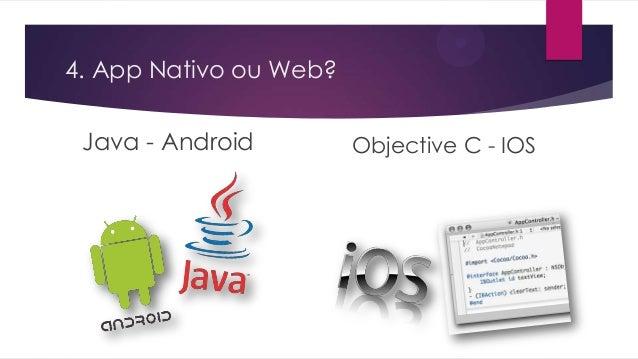 4. App Nativo ou Web?Java - Android Objective C - IOS