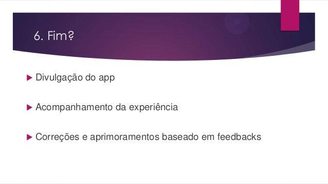6. Fim? Divulgação do app Acompanhamento da experiência Correções e aprimoramentos baseado em feedbacks
