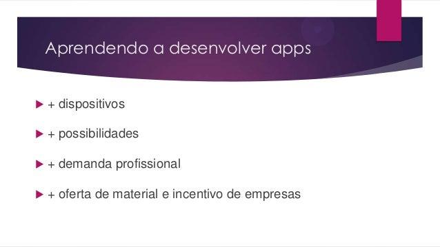 Aprendendo a desenvolver apps + dispositivos + possibilidades + demanda profissional + oferta de material e incentivo ...