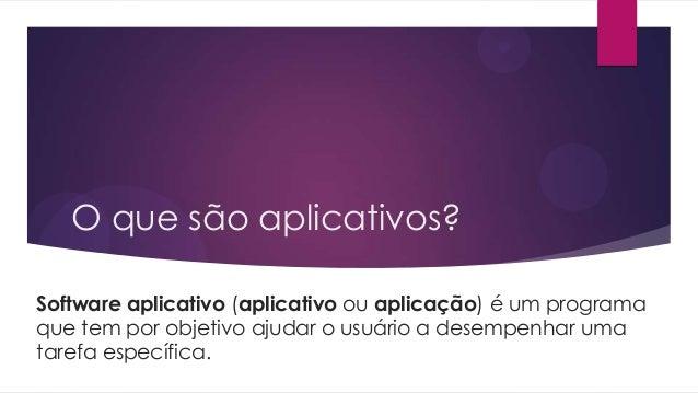 O que são aplicativos?Software aplicativo (aplicativo ou aplicação) é um programaque tem por objetivo ajudar o usuário a d...