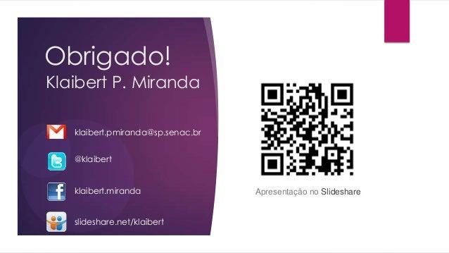 Obrigado!Klaibert P. Mirandaklaibert.pmiranda@sp.senac.br@klaibertklaibert.mirandaslideshare.net/klaibertApresentação no S...