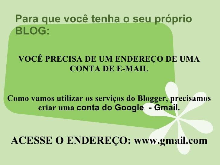 Para que você tenha o seu próprio BLOG: VOCÊ PRECISA DE UM ENDEREÇO DE UMA CONTA DE E-MAIL Como vamos utilizar os serviços...