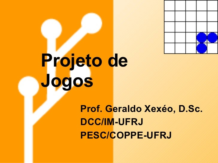 Projeto de Jogos Prof. Geraldo Xexéo, D.Sc. DCC/IM-UFRJ PESC/COPPE-UFRJ