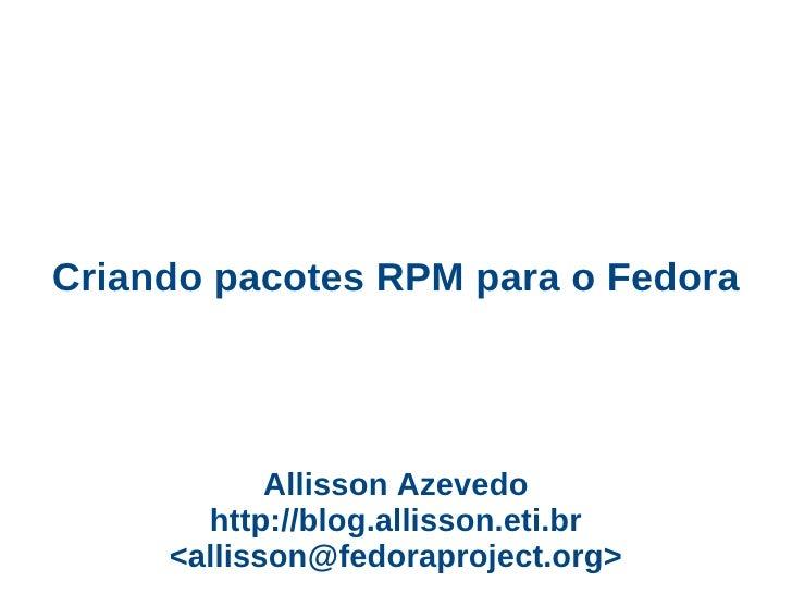 Criando pacotes RPM para o Fedora                 Allisson Azevedo        http://blog.allisson.eti.br      <allisson@fedor...