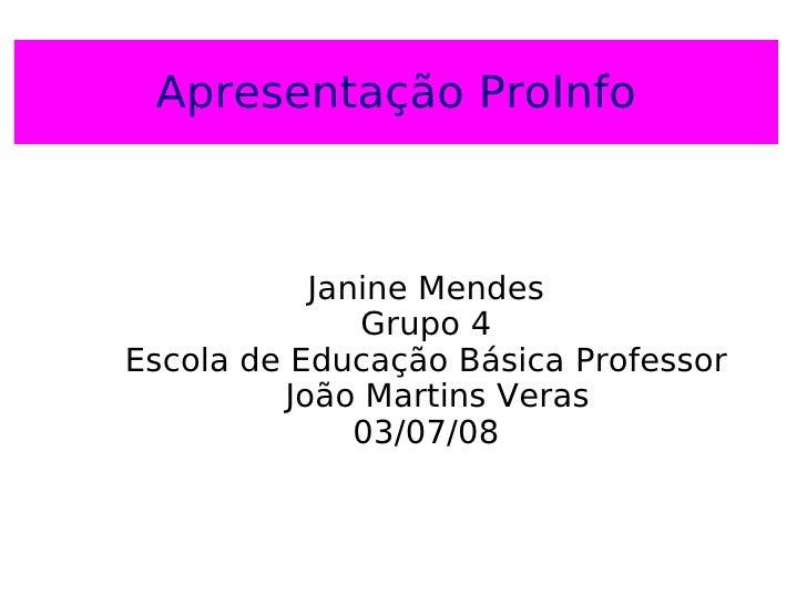 Apresentação   ProInfo <ul><ul><li>Janine Mendes </li></ul></ul><ul><ul><li>Grupo 4 </li></ul></ul><ul><ul><li>Escola de E...