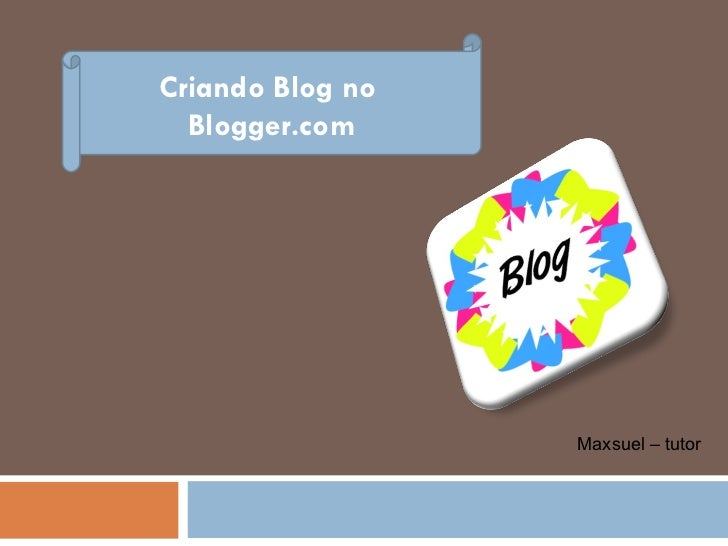 Criando Blog no  Blogger.com Maxsuel – tutor