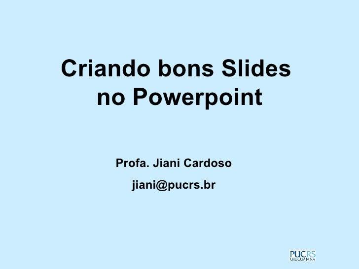 Criando bons Slides   no Powerpoint    Profa. Jiani Cardoso      jiani@pucrs.br