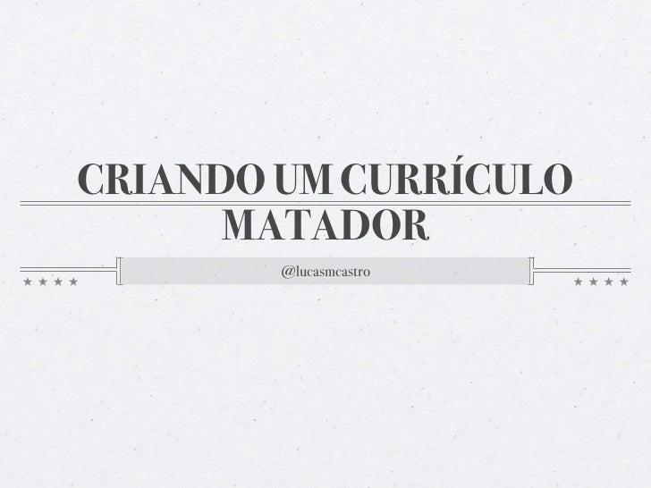 CRIANDO UM CURRÍCULO      MATADOR        @lucasmcastro