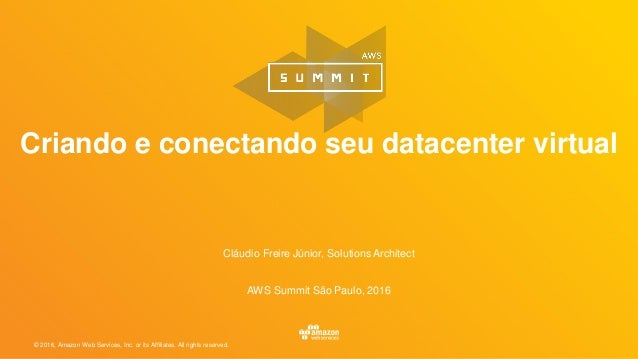 © 2016, Amazon Web Services, Inc. or its Affiliates. All rights reserved. Cláudio Freire Júnior, Solutions Architect AWS S...