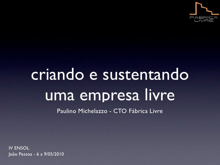 criando e sustentando             uma empresa livre                        Paulino Michelazzo - CTO Fábrica Livre     IV E...