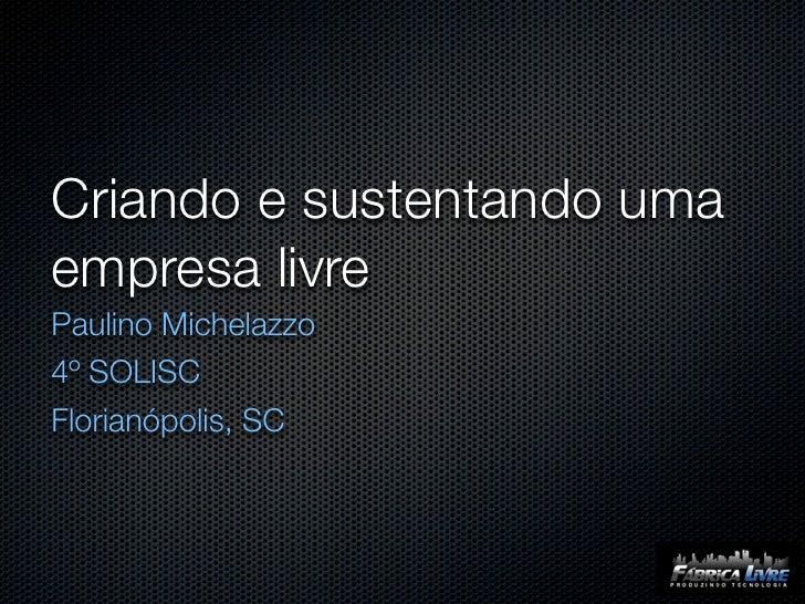 Criando e sustentando uma empresa livre Paulino Michelazzo 4º SOLISC Florianópolis, SC
