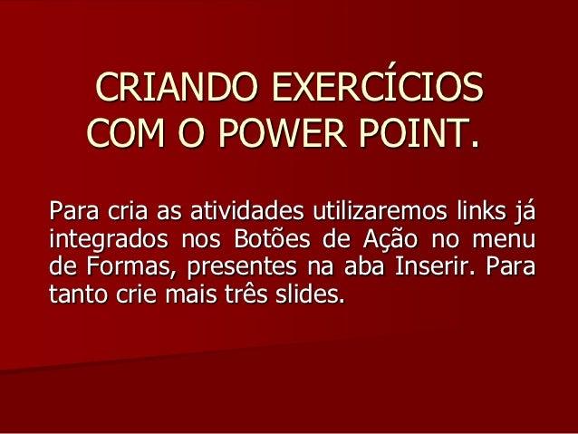 CRIANDO EXERCÍCIOS   COM O POWER POINT.Para cria as atividades utilizaremos links jáintegrados nos Botões de Ação no menud...
