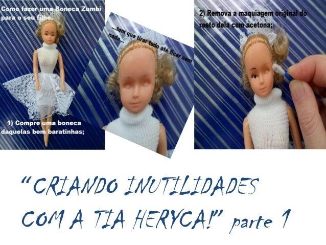 """""""CRIANDO INUTILIDADESCOM A TIA HERYCA!"""" parte 1"""