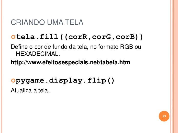 CRIANDO UMA TELA<br /><ul><li>tela=pygame.display.set_mode((larg,Altura))</li></ul>Cria uma janela no tamanho passado por ...