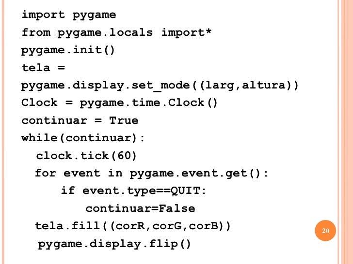CRIANDO UMA TELA<br />while(continuar):<br />   clock.tick(60)<br />for event in pygame.event.get():<br />if event.type...