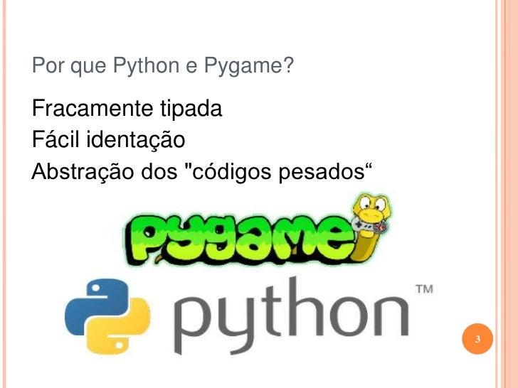 """Por que Python e Pygame?<br />Fracamente tipada<br />Fácil identação<br />Abstração dos """"códigos pesados""""<br />3<br />"""
