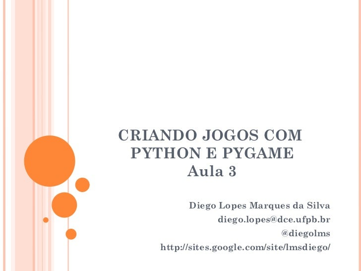 CRIANDO JOGOS COM  PYTHON E PYGAME Aula 3 Diego Lopes Marques da Silva [email_address] @diegolms http://sites.google.com/s...