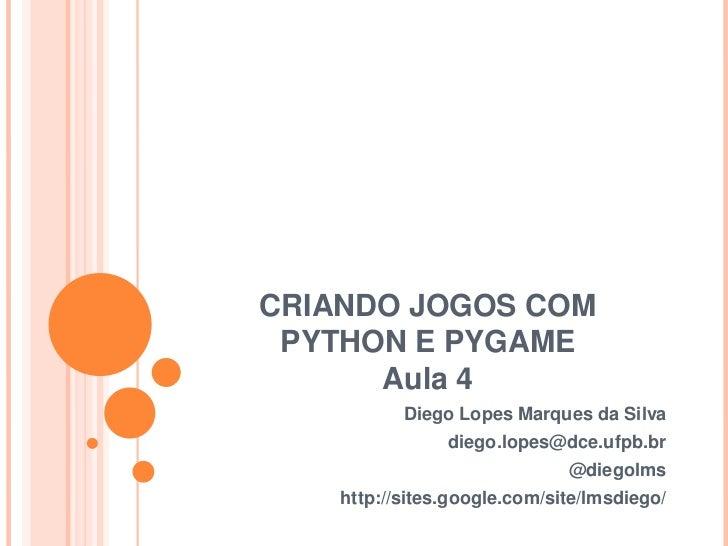CRIANDO JOGOS COM PYTHON E PYGAME<br />Aula 4<br />Diego Lopes Marques da Silva<br />diego.lopes@dce.ufpb.br<br />@diegolm...