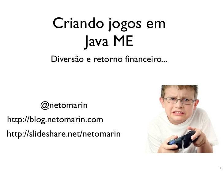 Criando jogos em                 Java ME           Diversão e retorno financeiro...         @netomarinhttp://blog.netomarin...