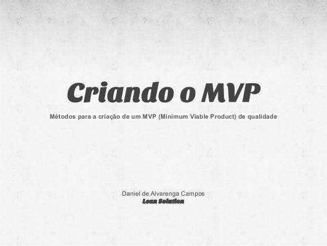 Criando o MVPMétodos para a criação de um MVP (Minimum Viable Product) de qualidade                      Daniel de Alvaren...