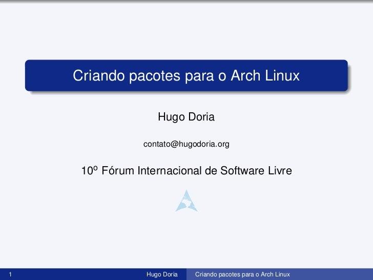 Criando pacotes para o Arch Linux                    Hugo Doria                 contato@hugodoria.org     10o Fórum Intern...