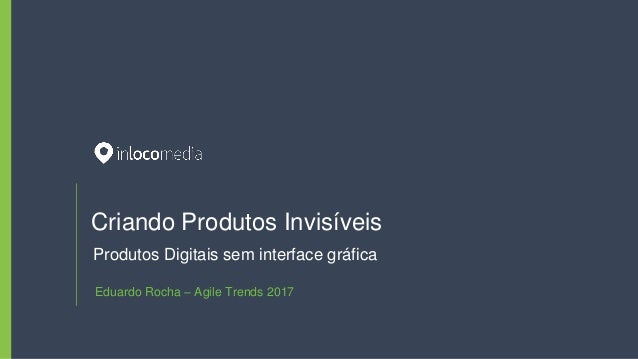 Criando Produtos Invisíveis Produtos Digitais sem interface gráfica Eduardo Rocha – Agile Trends 2017