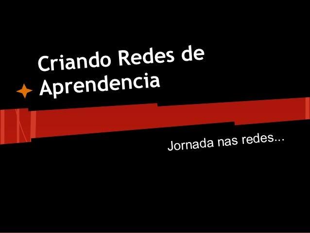 Criando R edes deApr endencia             Jornada nas redes...