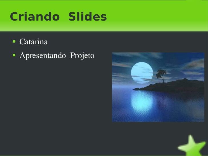 Criando  Slides <ul><li>Catarina </li></ul><ul><li>Apresentando  Projeto </li></ul>