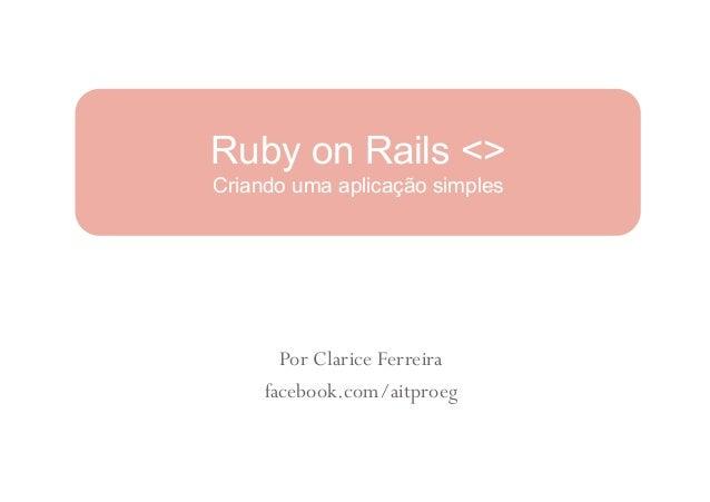 Ruby on Rails <>Criando uma aplicação simples       Por Clarice Ferreira     facebook.com/aitproeg
