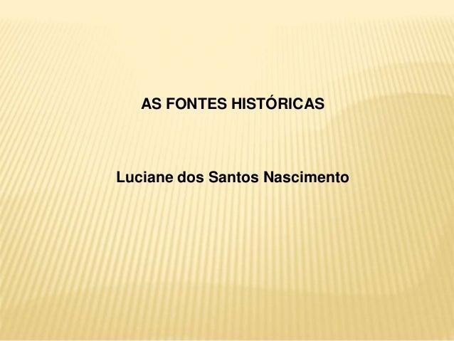 AS FONTES HISTÓRICAS  Luciane dos Santos Nascimento