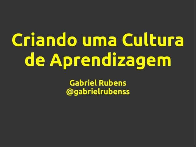 Criando uma Culturade AprendizagemGabriel Rubens@gabrielrubenss