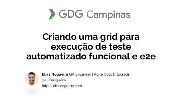 Criando uma grid para execução de teste automatizado funcional e e2e Elias Nogueira QA Engineer | Agile Coach, Sicredi @el...